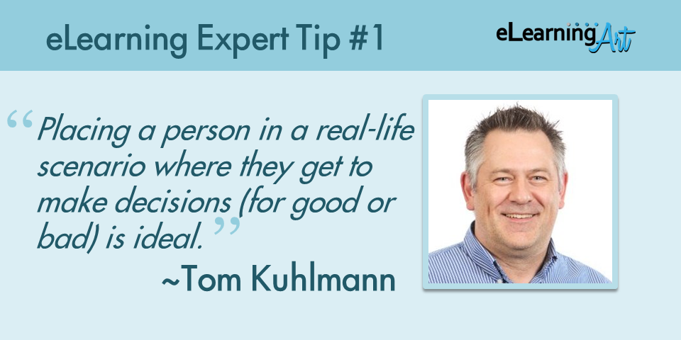Expert #elearning tip: Placing a person in a real-life scenario where they get to make decisions (for good or bad) is ideal.