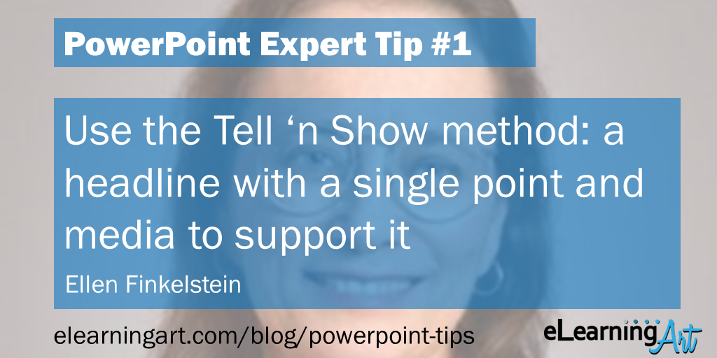 PowerPoint Presentation Tip from Ellen Finkelstein: Use the Tell 'n Show method: a headline with a single point and media to support it