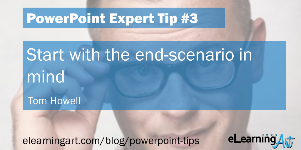 PowerPoint Presentation Tip from Tom Howell: Start with the end-scenario in mind