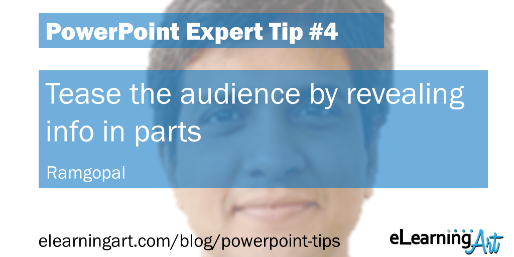 PowerPoint Presentation Tip from Ramgopal: Tease the audience by revealing info in parts