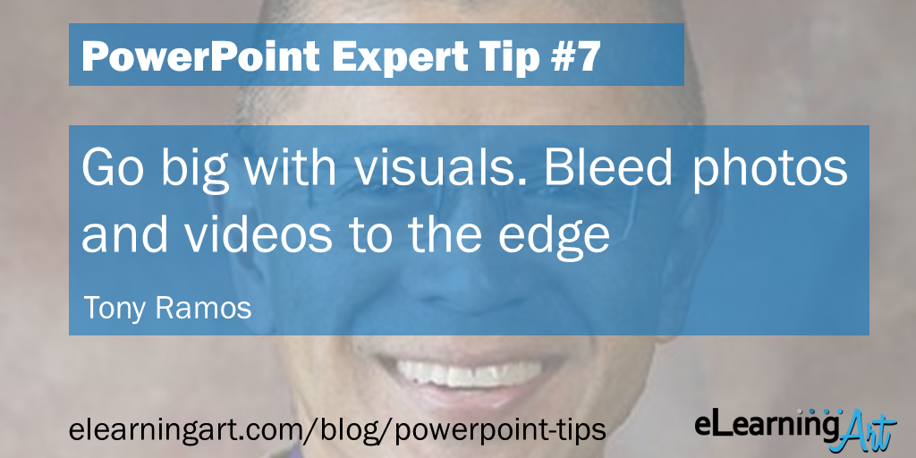 PowerPoint Design Tip from Tony Ramos: Go big with visuals. Bleed photos and videos to the edge
