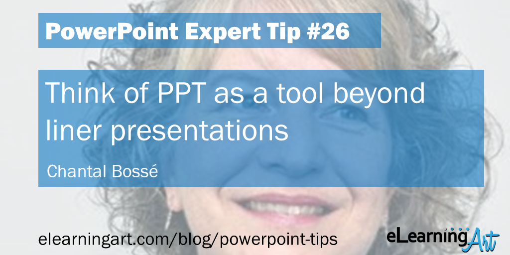 What can PowerPoint be used for? Tip from Chantal Bosse: Think of PPT as a tool beyond liner presentations