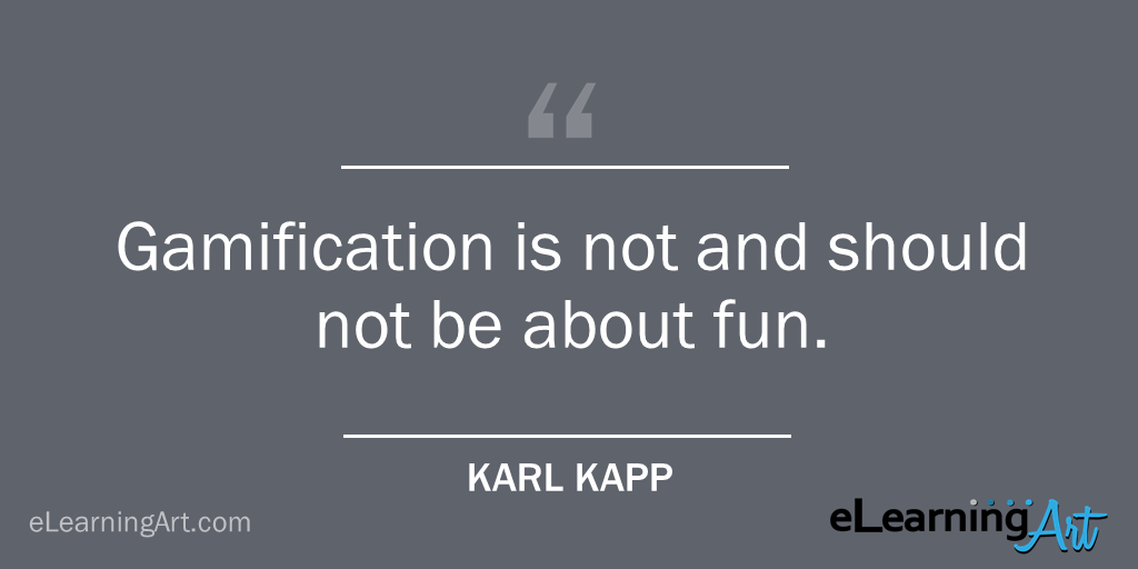 Gamification not about fun quote Karl Kapp