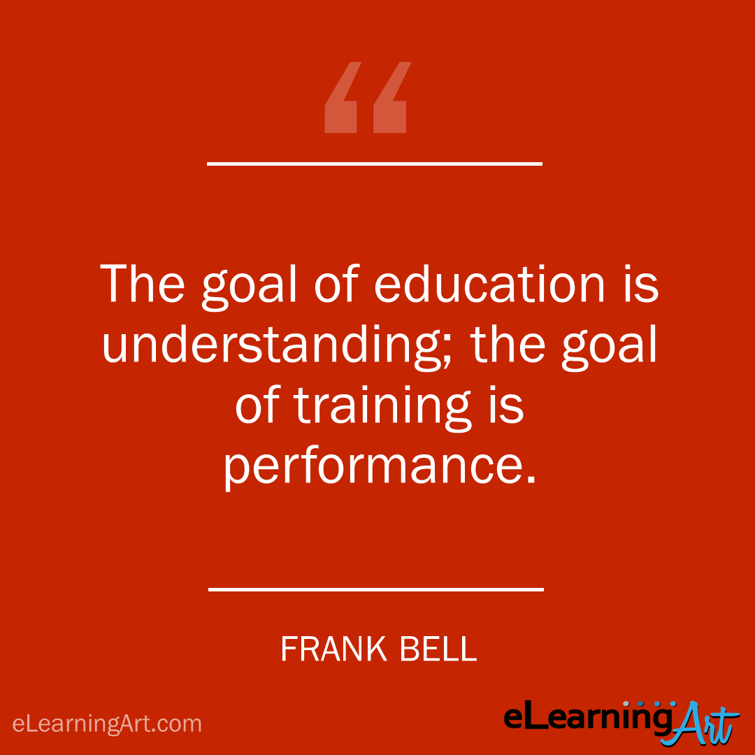 Training Quote - frank bell: The goal of education is understanding; the goal of training is performance.