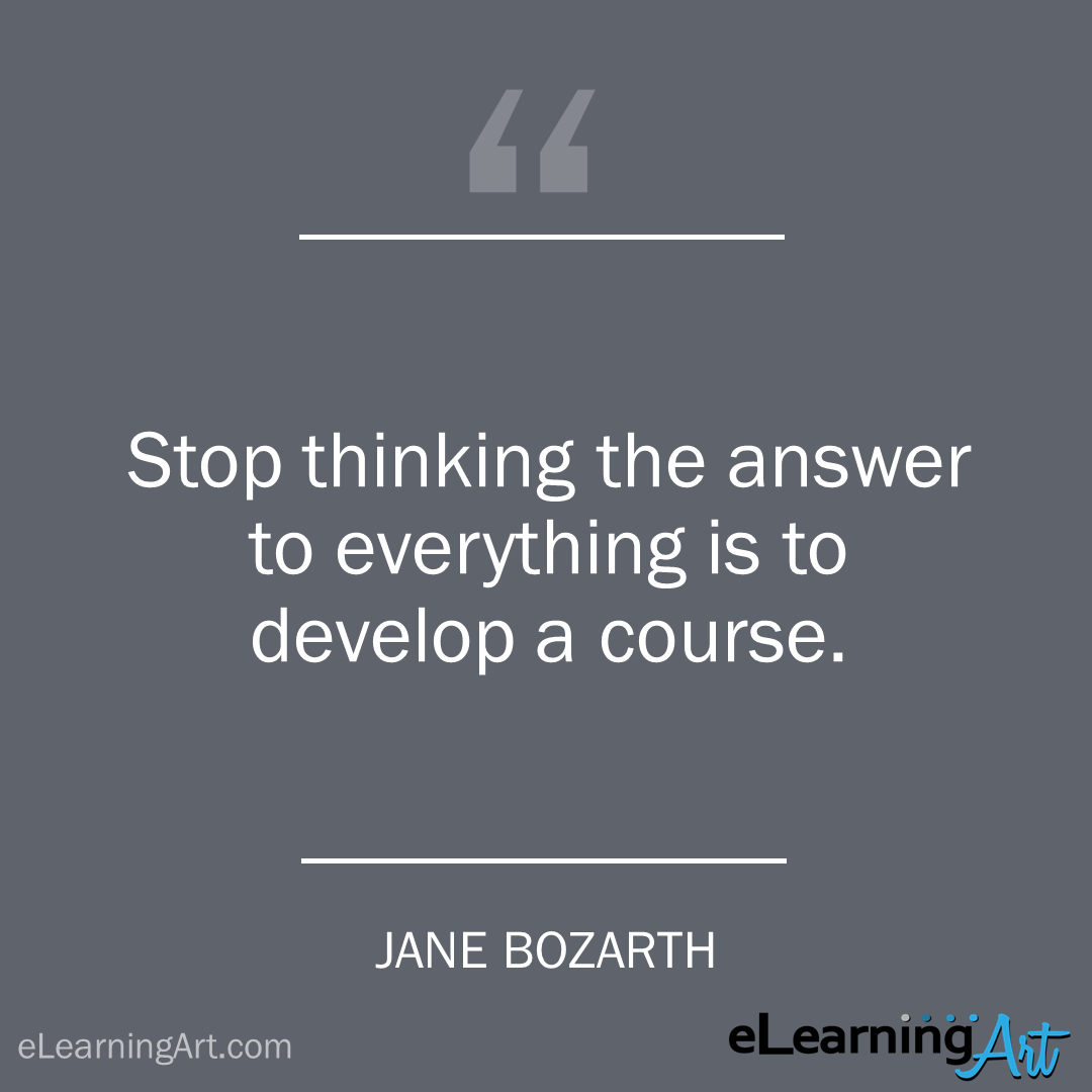 elearning quote - jane-bozarth: Stop thinking the answer to everything is to develop a course.