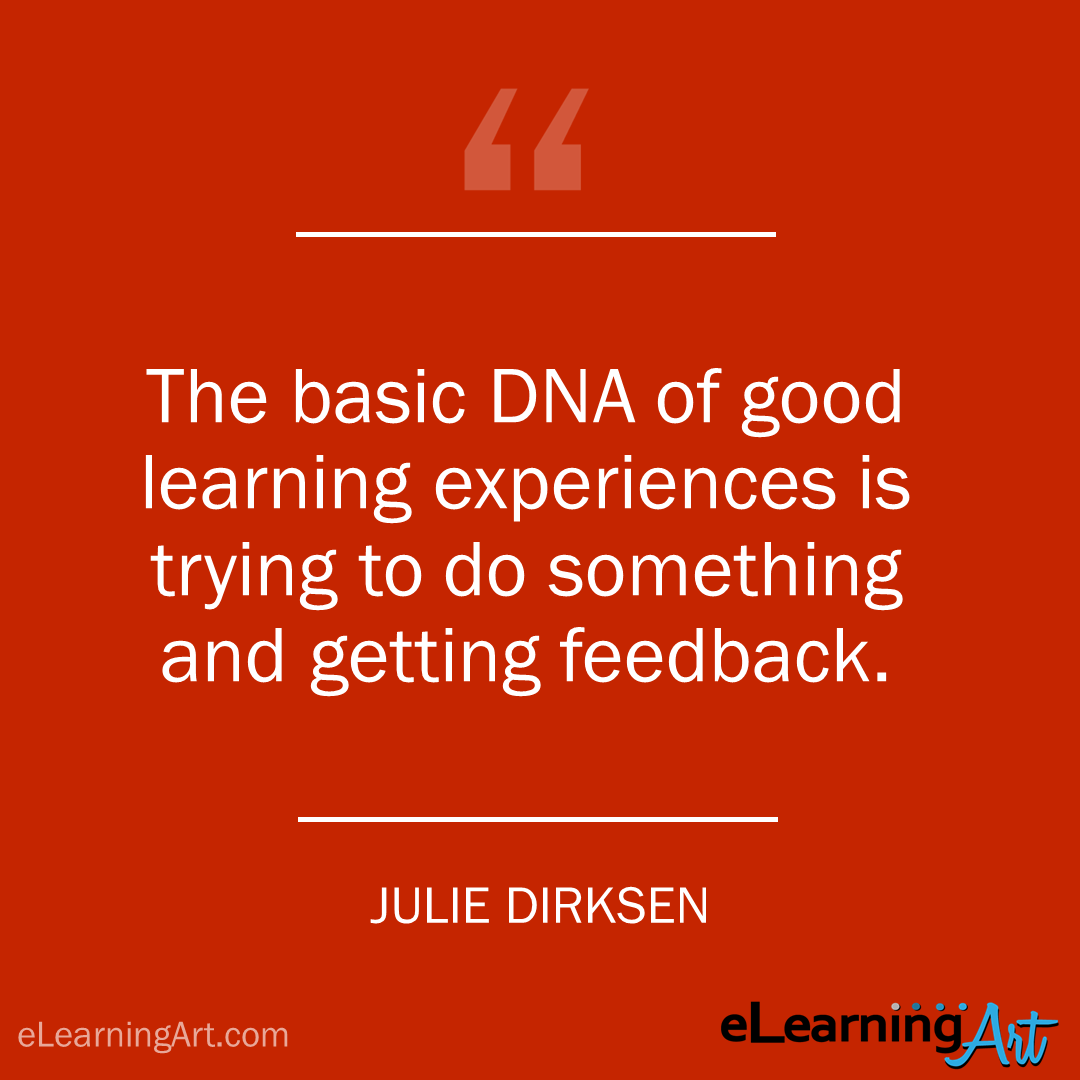 elearning quote - julie dirksen: The basic DNA of good learning experiences is trying to do something and getting feedback.