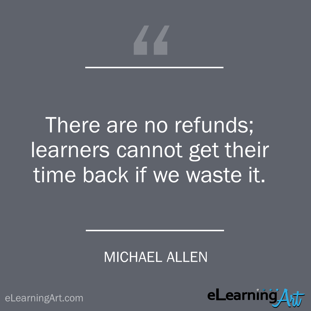 elearning quote - michael allen: There are no refunds; learners cannot get their time back if we waste it.