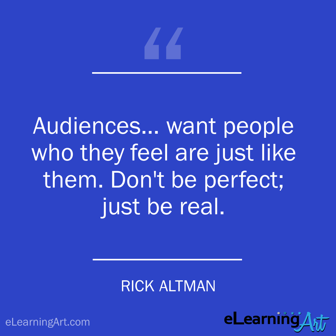 elearning quote - rick altman: Audiences… want people who they feel are just like them. Don't be perfect; just be real.