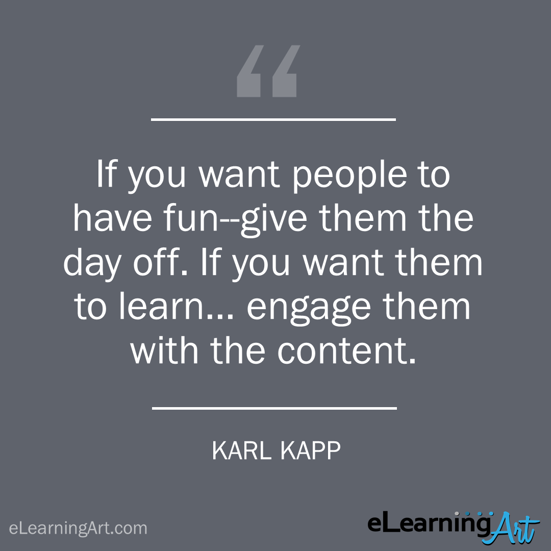 elearning quote - karl kapp: If you want people to have fun–give them the day off. If you want them to learn… engage them with the content.