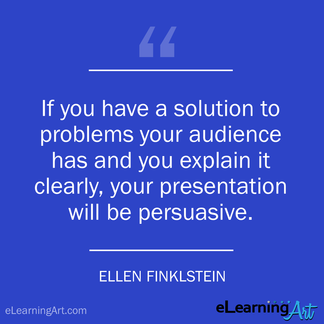 elearning quote - ellen finkelstein: If you have a solution to problems your audience has and you explain it clearly, your presentation will be persuasive.