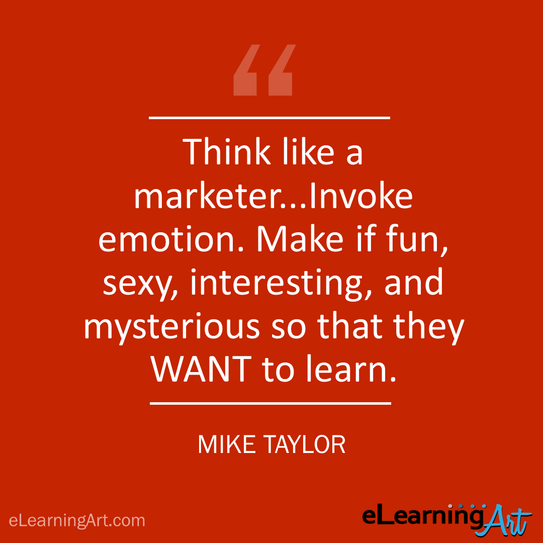 elearning quote - mike taylor: Think like a marketer…Invoke emotion. Make if fun, sexy, interesting, and mysterious so that they WANT to learn