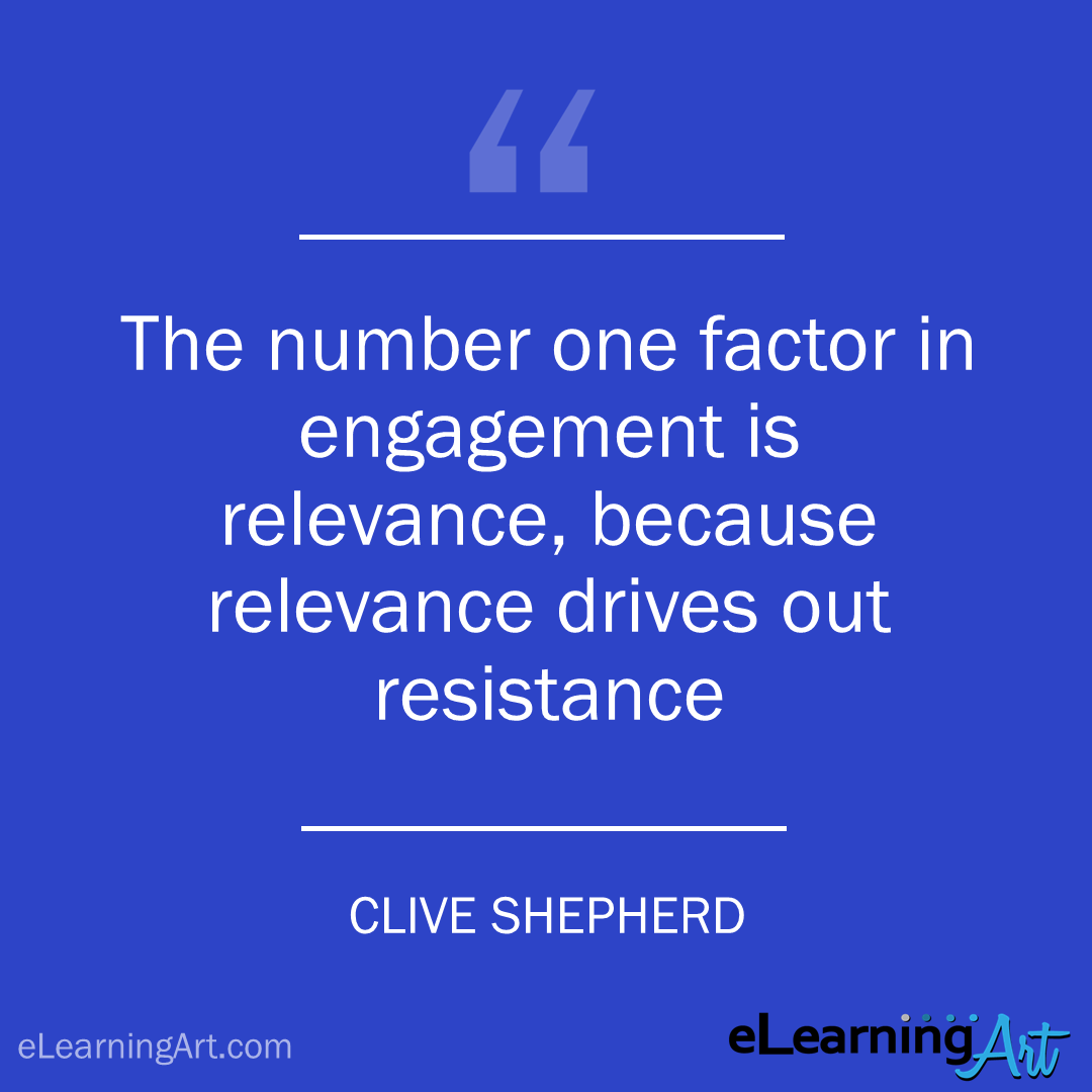 elearning quote - clive shepherd: The number one factor in engagement is relevance, because relevance drives out resistance