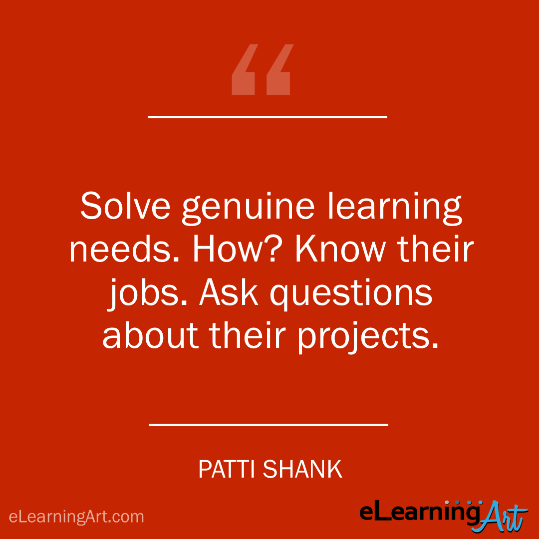 elearning quote - patti shank: Solve genuine learning needs. How? Know their jobs. Ask questions about their projects.