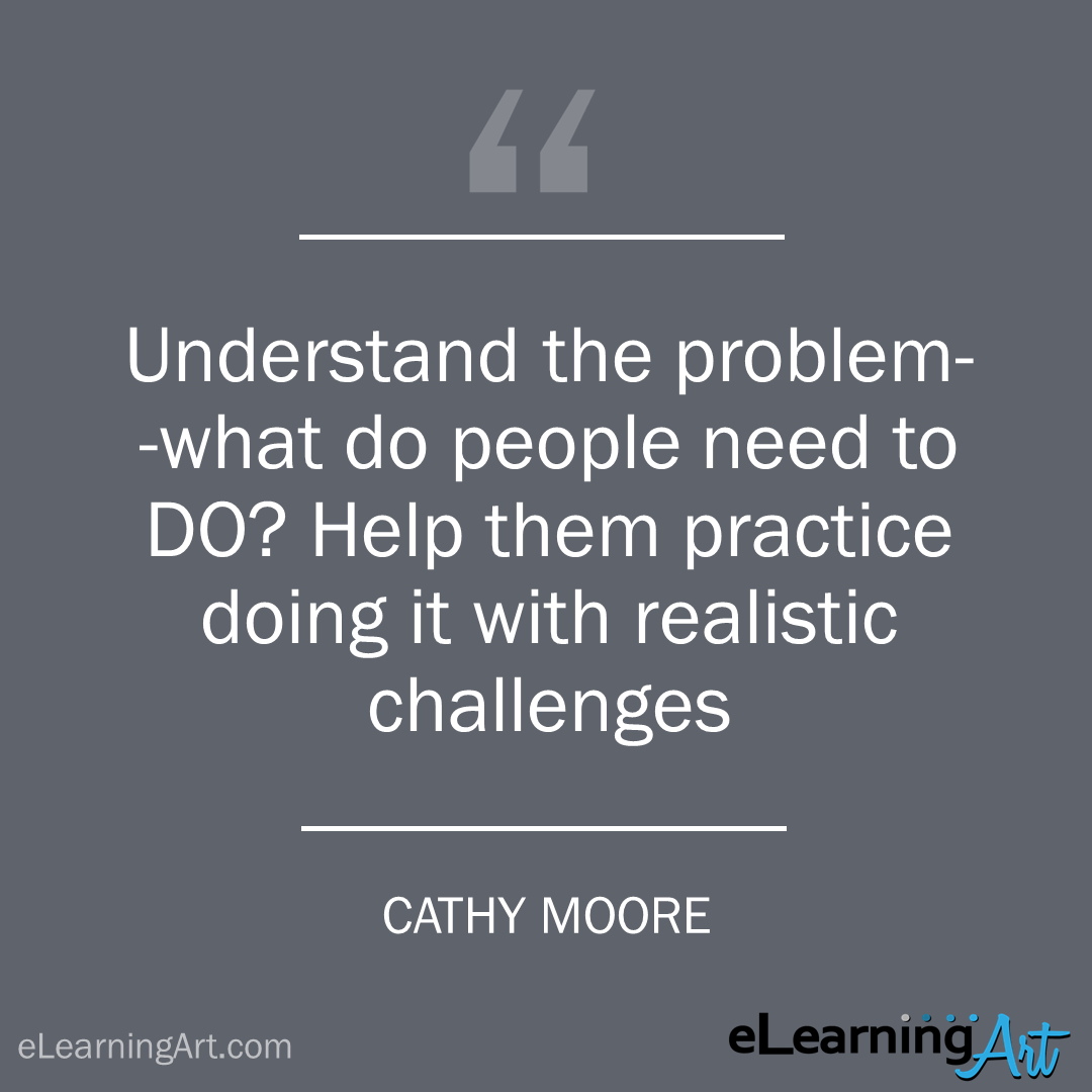 elearning quote - cathy moore: Understand the problem–what do people need to DO? Help them practice doing it with realistic challenges
