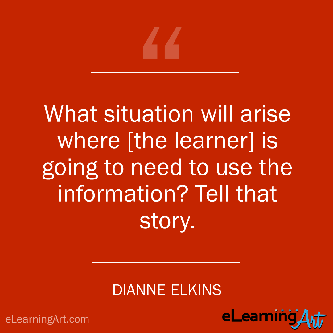 elearning quote - diane elkins: What situation will arise where [the learner] is going to need to use the information? Tell that story.