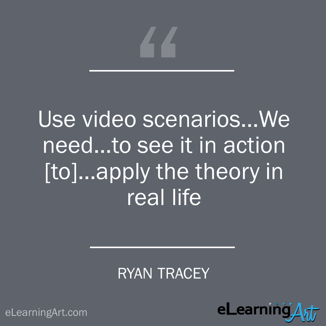 elearning quote - ryan tracey: Use video scenarios…We need…to see it in action [to]…apply the theory in real life