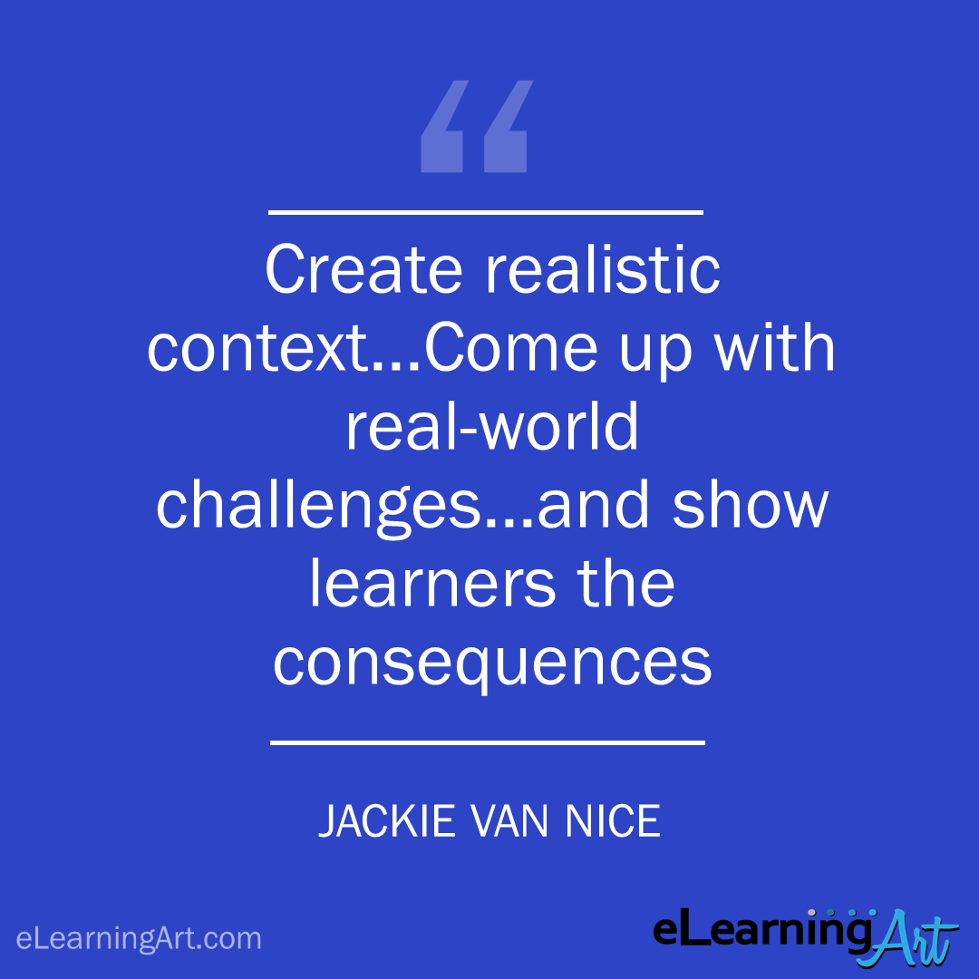 elearning quote - jackie van nice: Create realistic context…Come up with real-world challenges…and show learners the consequences