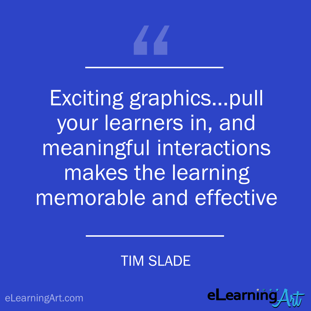 elearning quote - tim slade: Exciting graphics…pull your learners in, and meaningful interactions makes the learning memorable and effective