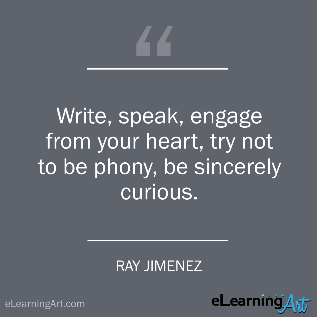 elearning quote - ray jimenez: Write, speak, engage from your heart, try not to be phony, be sincerely curious