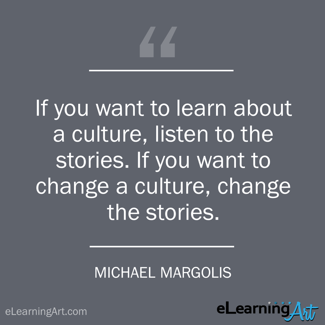 storytelling quote - michael margolis: If you want to learn about a culture, listen to the stories. If you want to change a culture, change the stories.