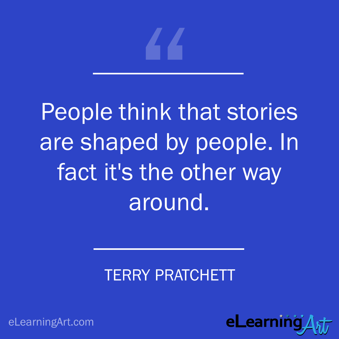 storytelling quote - terry pratchett: People think that stories are shaped by people. In fact it's the other way around