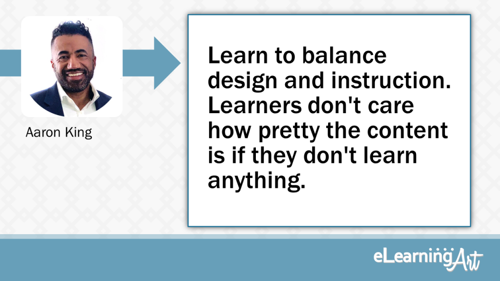 eLearning Slide Design Tip by Aaron King - Learn to balance design and instruction. Learners don't care how pretty the content is if they don't learn anything.