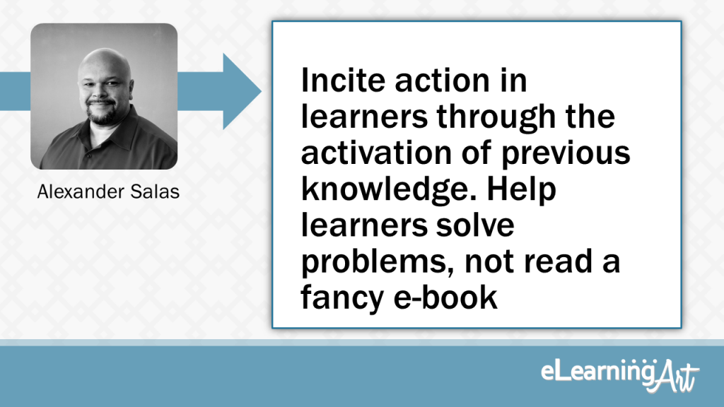 eLearning Slide Design Tip by Alexander Salas - Incite action in learners through the activation of previous knowledge. Help learners solve problems, not read a fancy e-book