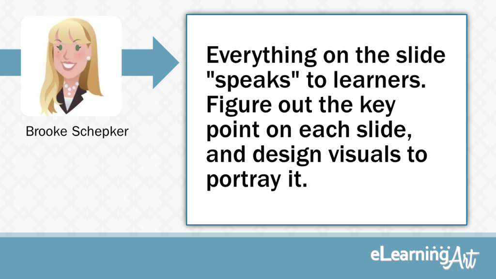 "eLearning Slide Design Tip by Brooke Schepker - Everything on the slide ""speaks"" to learners. Figure out the key point on each slide, and design visuals to portray it."
