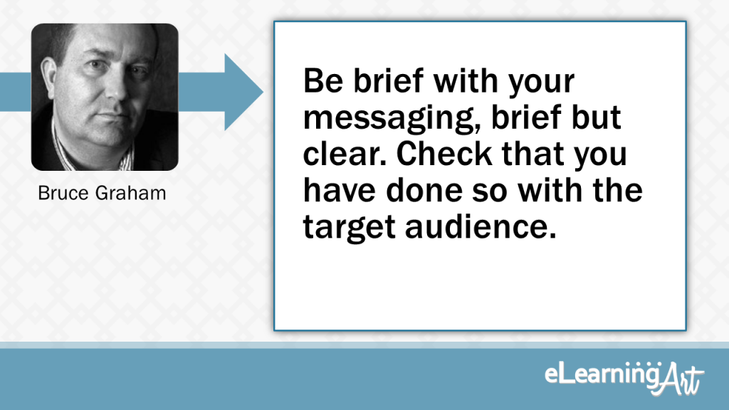 eLearning Slide Design Tip by Bruce Graham - Be brief with your messaging, brief but clear. Check that you have done so with the target audience.