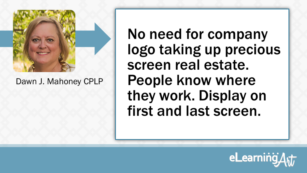 eLearning Slide Design Tip by Dawn J Mahoney CPLP - No need for company logo taking up precious screen real estate. People know where they work. Display on first & last screen.