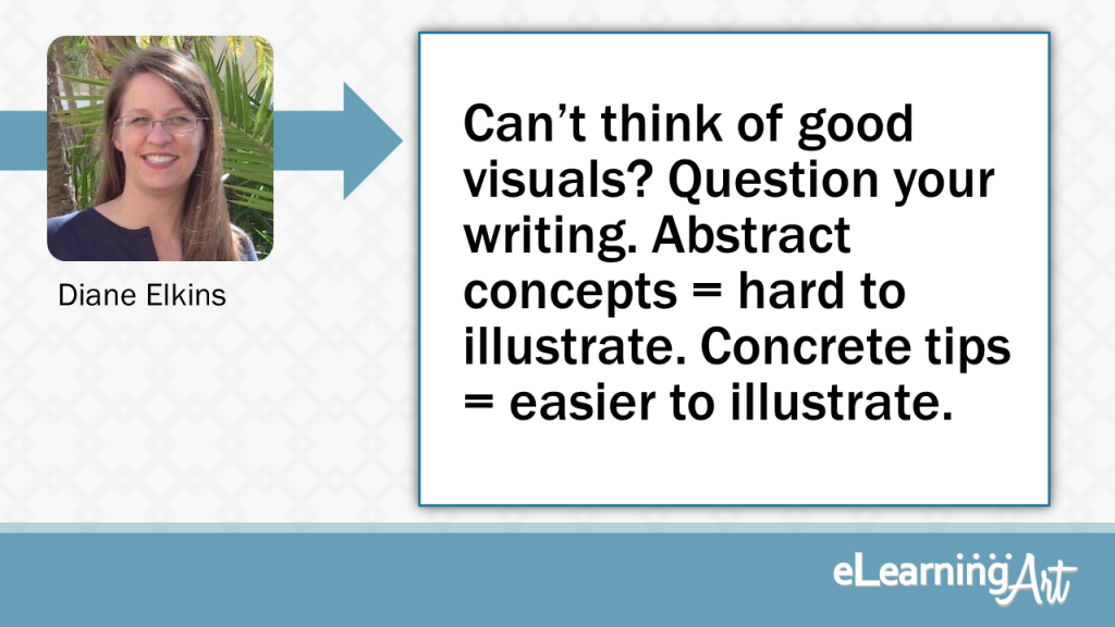 eLearning Slide Design Tip by Diane Elkins - Can't think of good visuals? Question your writing. Abstract concepts=hard to illustrate. Concrete tips =easier to illustrate
