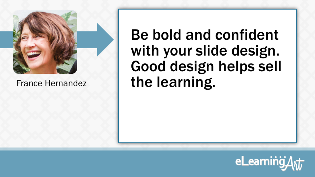 eLearning Slide Design Tip by France Hernandez - Be bold and confident with your slide design. Good design helps sell the learning.