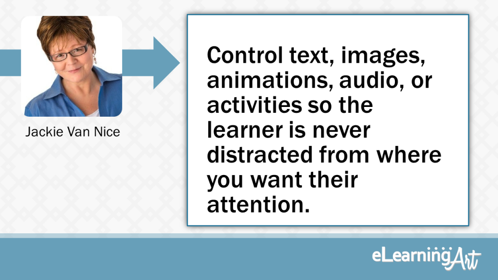 eLearning Slide Design Tip byJackie Van Nice - Control text, images, animations, audio, or activities so the learner is never distracted from where you want their attention.