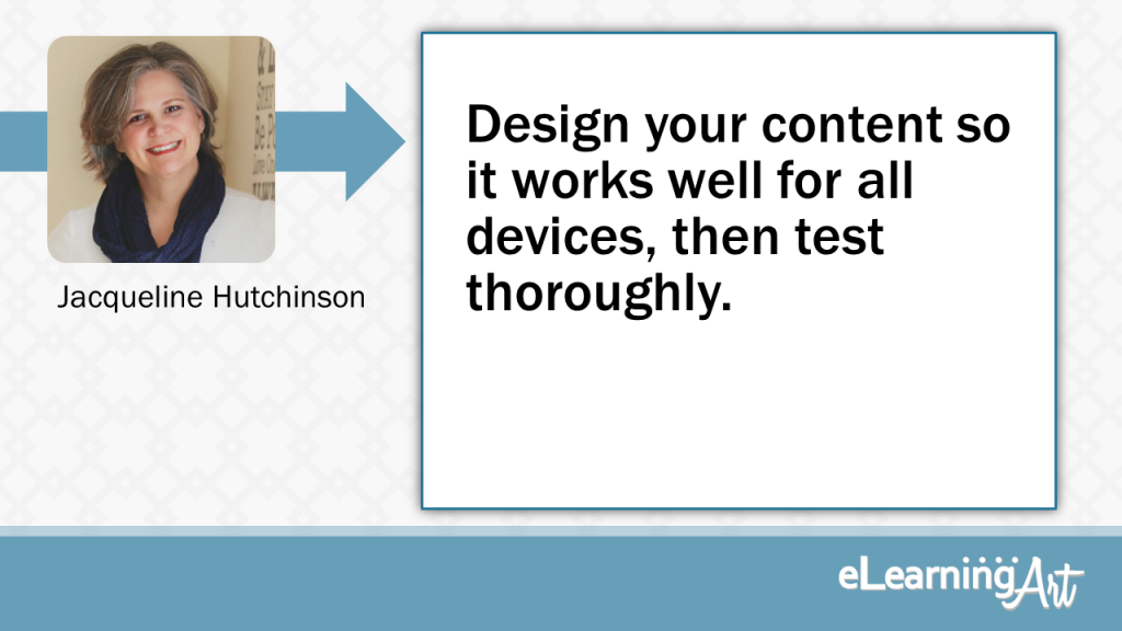 eLearning Slide Design Tip by Jacqueline Hutchinson - Design your content so it works well for all devices, then test thoroughly.