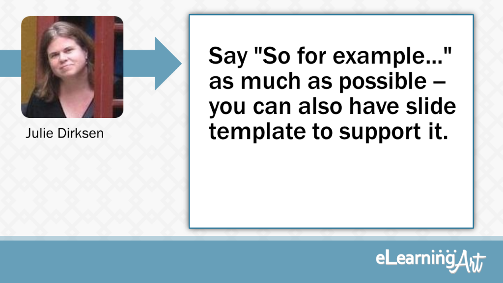 "eLearning Slide Design Tip by Julie Dirksen - Say ""So for example..."" as much as possible -- you can also have slide template to support it."