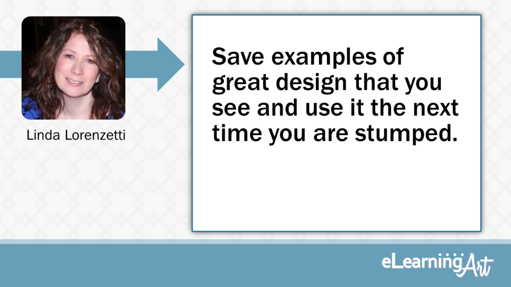 eLearning Slide Design Tip by Linda Lorenzetti - Save examples of great design that you see and use it the next time you are stumped.