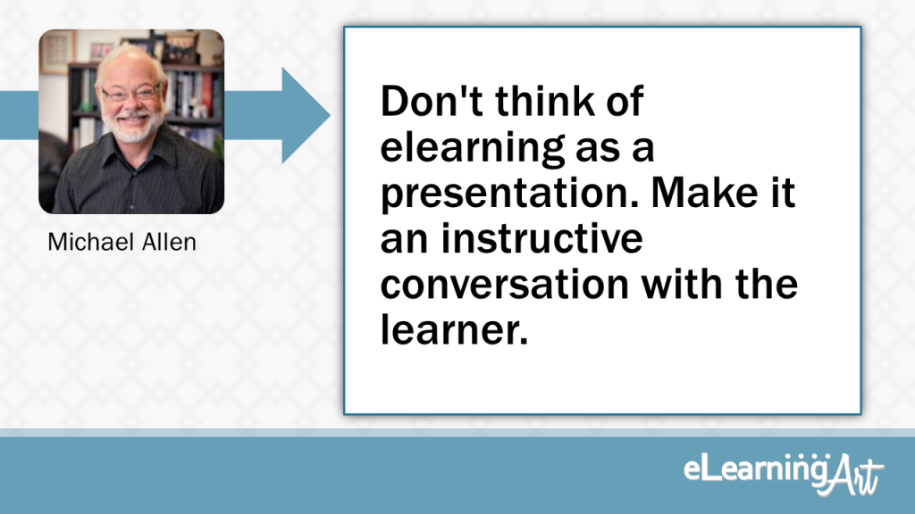 eLearning Slide Design Tip by Michael Allen - Don't think of elearning as a presentation. Make it an instructive conversation with the learner.