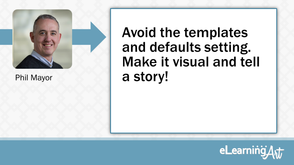 eLearning Slide Design Tip by Phil Mayor - Avoid the templates and defaults setting. Make it visual and tell a story!