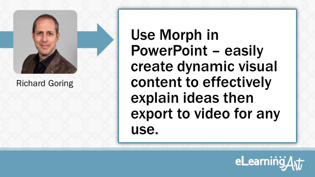 eLearning Slide Design Tip by Richard Goring - Use Morph in PowerPoint - easily create dynamic visual content to effectively explain ideas then export to video for any use.