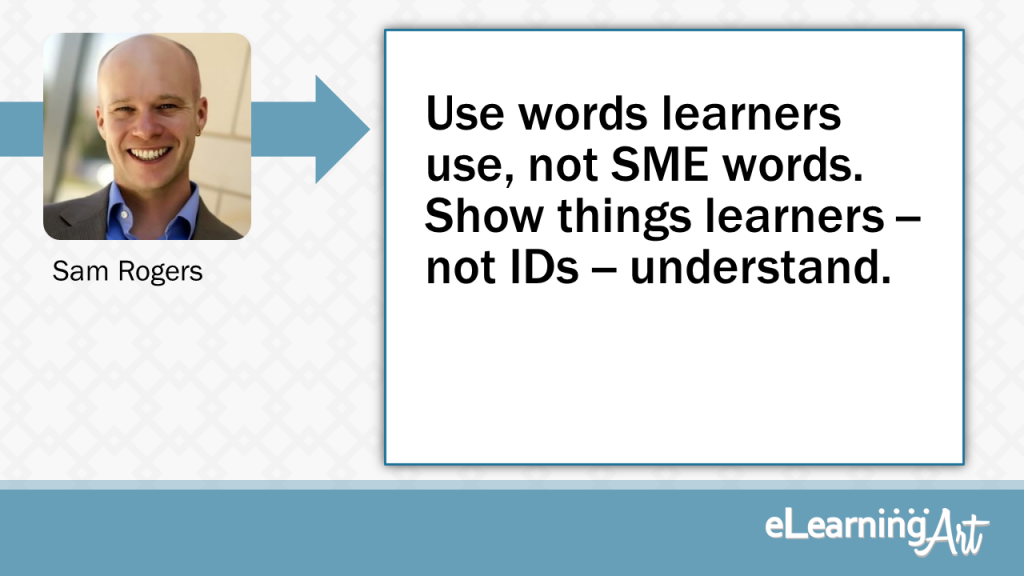 eLearning Slide Design Tip by Sam Rogers - Use words learners use, not SMEs. Show things learners understand, not IDs.