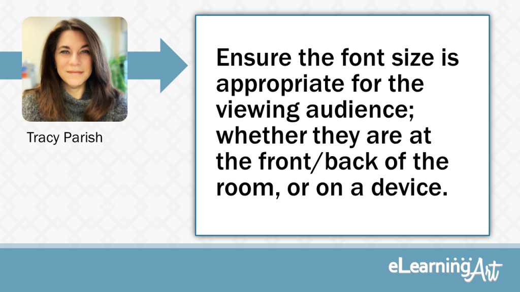 eLearning Slide Design Tip by Tracy Parish - Ensure the font size is appropriate for the viewing audience; whether they are at the front/back of the room, or on a device.