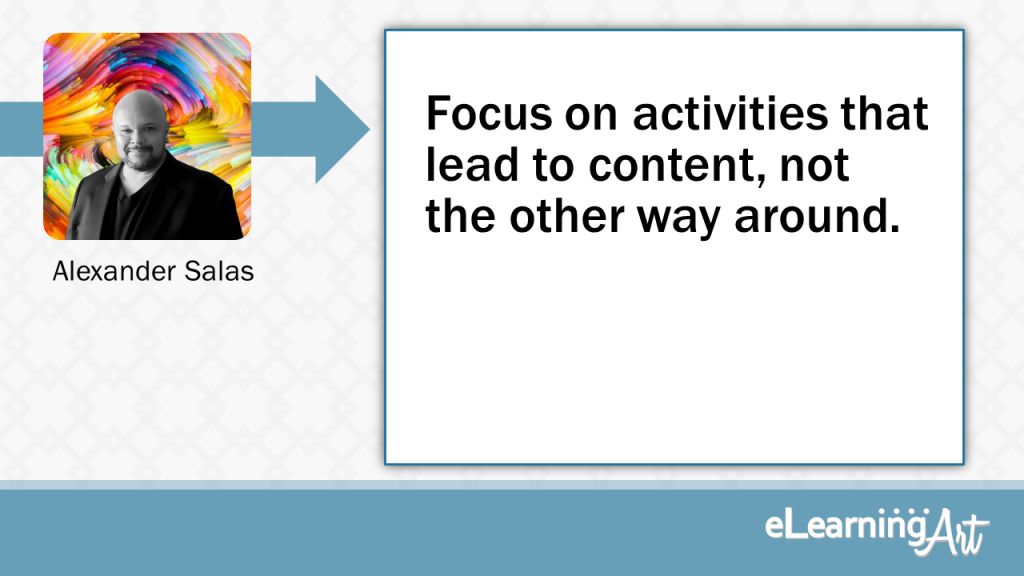 eLearning Development Tip - Focus on activities that lead to content, not the other way around. - Alexander Salas