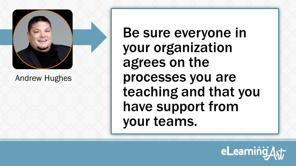eLearning Development Tip - Be sure everyone in your organization agrees on the processes you are teaching and that you have support from your teams. - Andrew Hughes