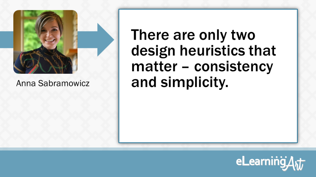 eLearning Development Tip - There are only two design heuristics that matter – consistency and simplicity. - Anna Sabramowicz