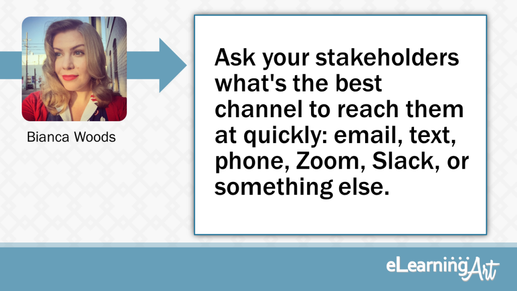 eLearning Development Tip - Ask your stakeholders what's the best channel to reach them at quickly: email, text, phone, Zoom, Slack, or something else. - Bianca Woods