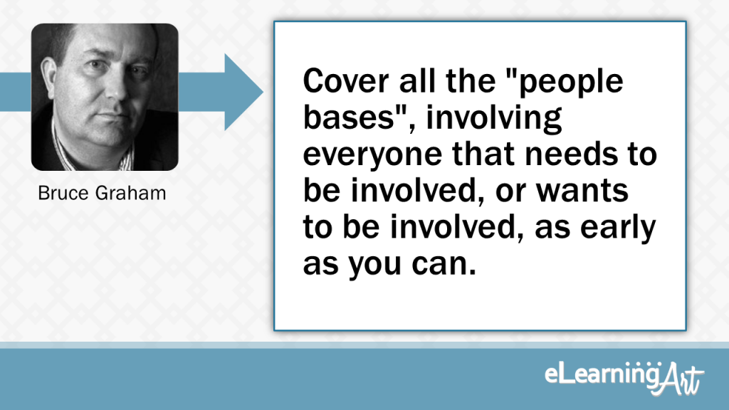 """eLearning Development Tip - Cover all the """"people bases"""", involving everyone that needs to be involved, or wants to be involved, as early as you can. - Bruce Graham"""