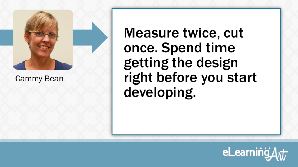 eLearning Development Tip - Measure twice, cut once. Spend time getting the design right before you start developing. - Cammy Bean