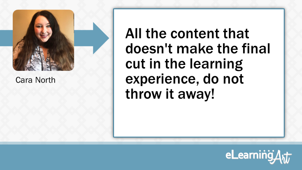 eLearning Development Tip - All the content that doesn't make the final cut in the learning experience, do not throw it away! - Cara North