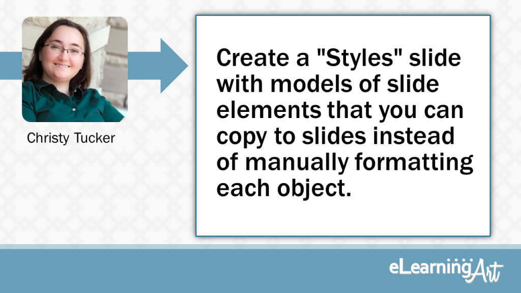 """eLearning Development Tip - Create a """"Styles"""" slide with models of slide elements that you can copy to slides instead of manually formatting each object. - Christy Tucker"""