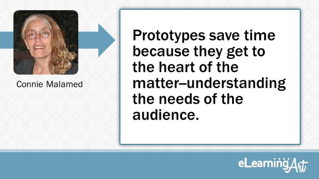eLearning Development Tip - Prototypes save time because they get to the heart of the matter--understanding the needs of the audience. - Connie Malamed